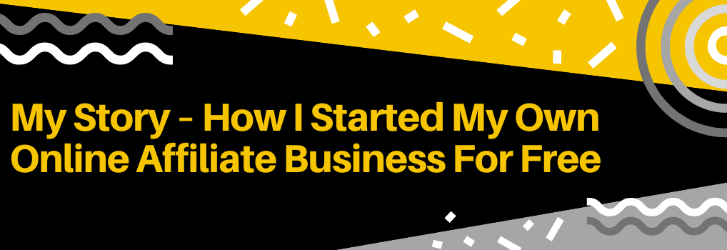 My Story – How I Started My Own Online Affiliate Business For Free - Hero